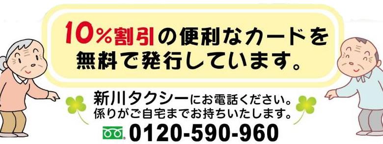 10%割引の便利なカードを無料で発行しています。新川タクシーにお電話下さい。係がご自宅までお持ち致します。フリーダイアル0120-590-960